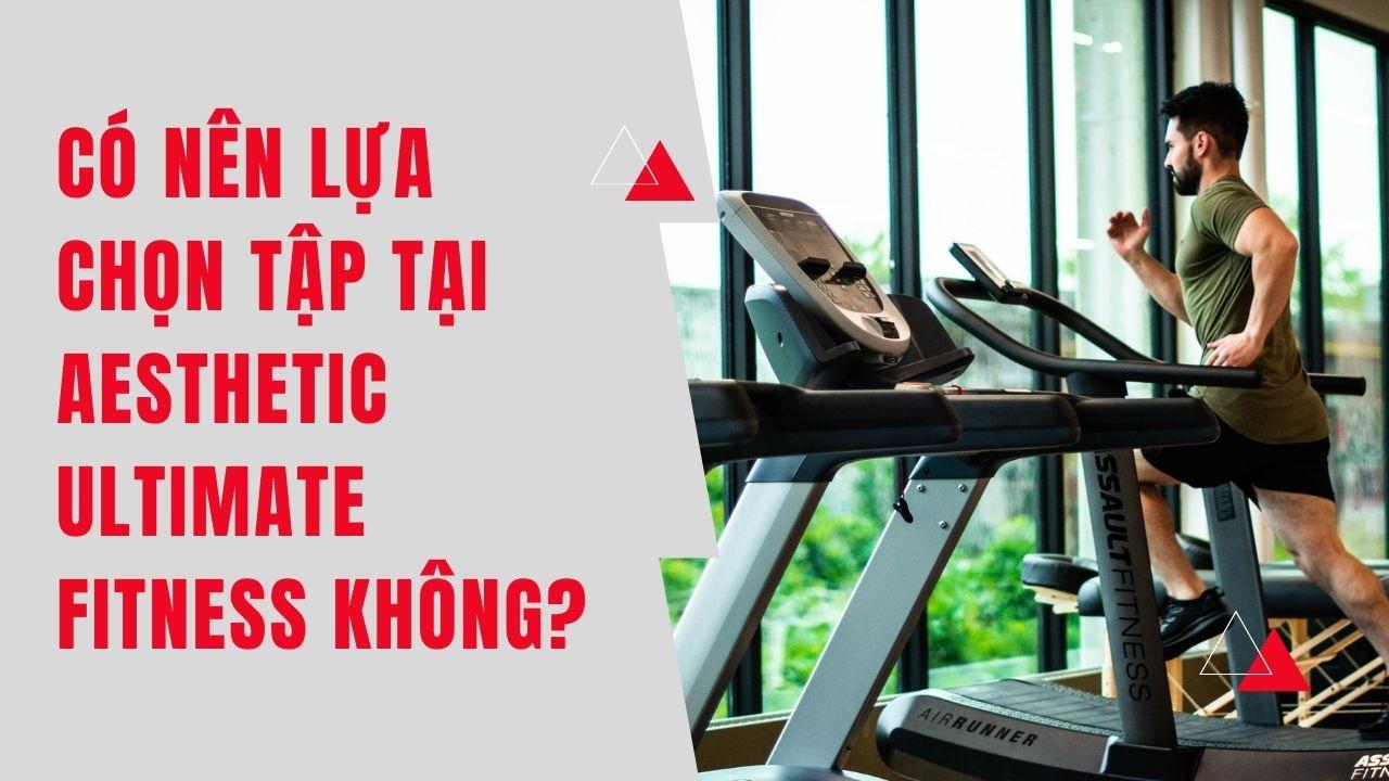 Có Nên Lựa Chọn Tập Tại Phòng Aesthetic Ultimate Fitness Không?