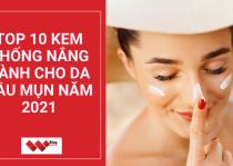 Top 10 kem chống nắng dành cho da dầu mụn năm 2021